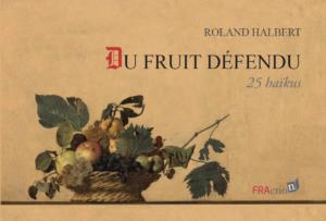 Du fruit défendu, 25 haïkus par Roland Halbert